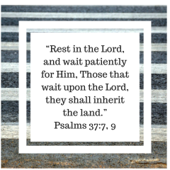 """""""Rest in the Lord, and wait patiently for Him, Those that wait upon the Lord, they shall inherit the land.""""Psalms 37_7, 9"""